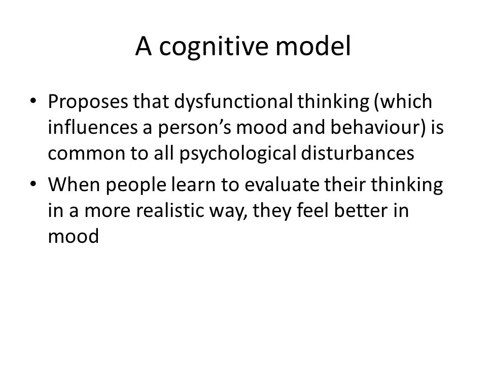A cognitive model Proposes that dysfunctional thinking (which influences a person's mood and behaviour) is common to all psychological disturbances When people learn to evaluate their thinking in a more realistic way, they feel better in mood