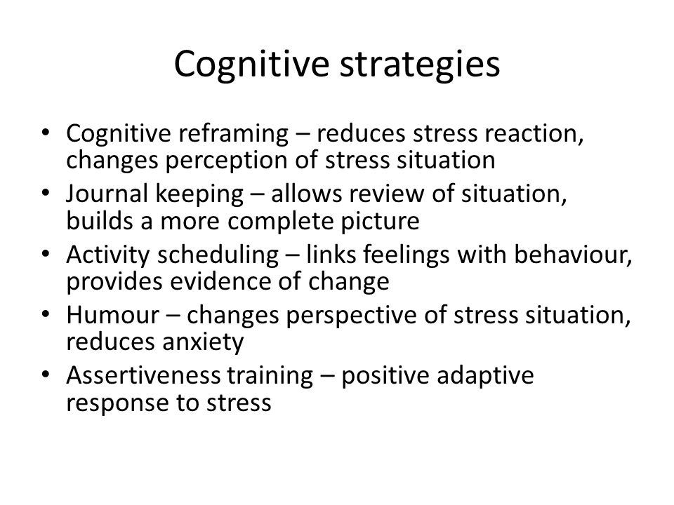 Cognitive strategies Cognitive reframing – reduces stress reaction, changes perception of stress situation Journal keeping – allows review of situation, builds a more complete picture Activity scheduling – links feelings with behaviour, provides evidence of change Humour – changes perspective of stress situation, reduces anxiety Assertiveness training – positive adaptive response to stress