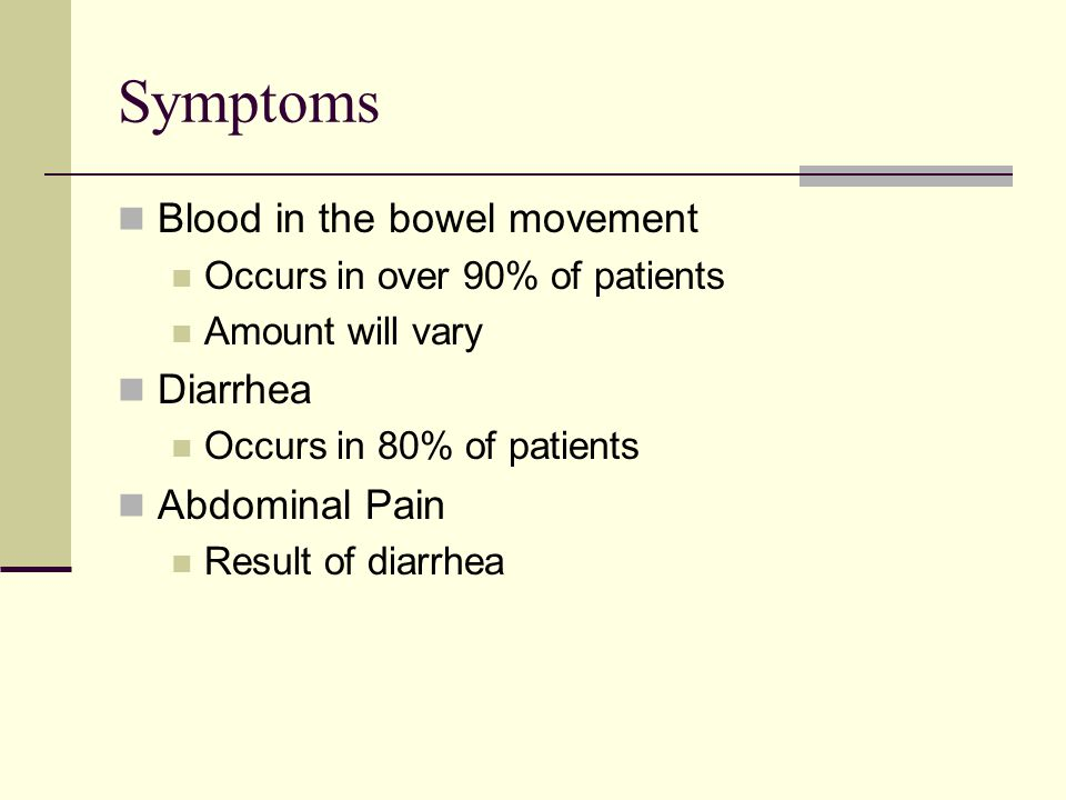 Symptoms Blood in the bowel movement Occurs in over 90% of patients Amount will vary Diarrhea Occurs in 80% of patients Abdominal Pain Result of diarrhea