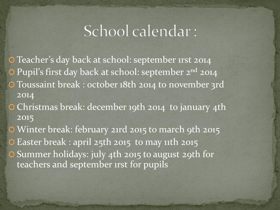  Teacher's day back at school: september 1rst 2014  Pupil's first day back at school: september 2 nd 2014  Toussaint break : october 18th 2014 to november 3rd 2014  Christmas break: december 19th 2014 to january 4th 2015  Winter break: february 21rd 2015 to march 9th 2015  Easter break : april 25th 2015 to may 11th 2015  Summer holidays: july 4th 2015 to august 29th for teachers and september 1rst for pupils