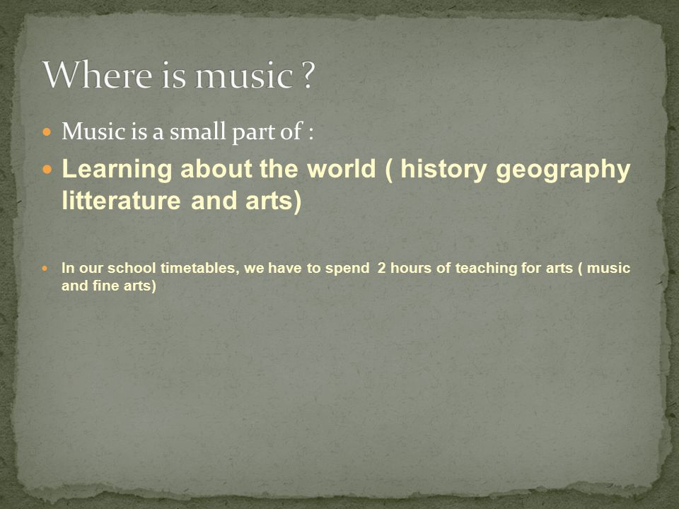 Music is a small part of : Learning about the world ( history geography litterature and arts) In our school timetables, we have to spend 2 hours of teaching for arts ( music and fine arts)