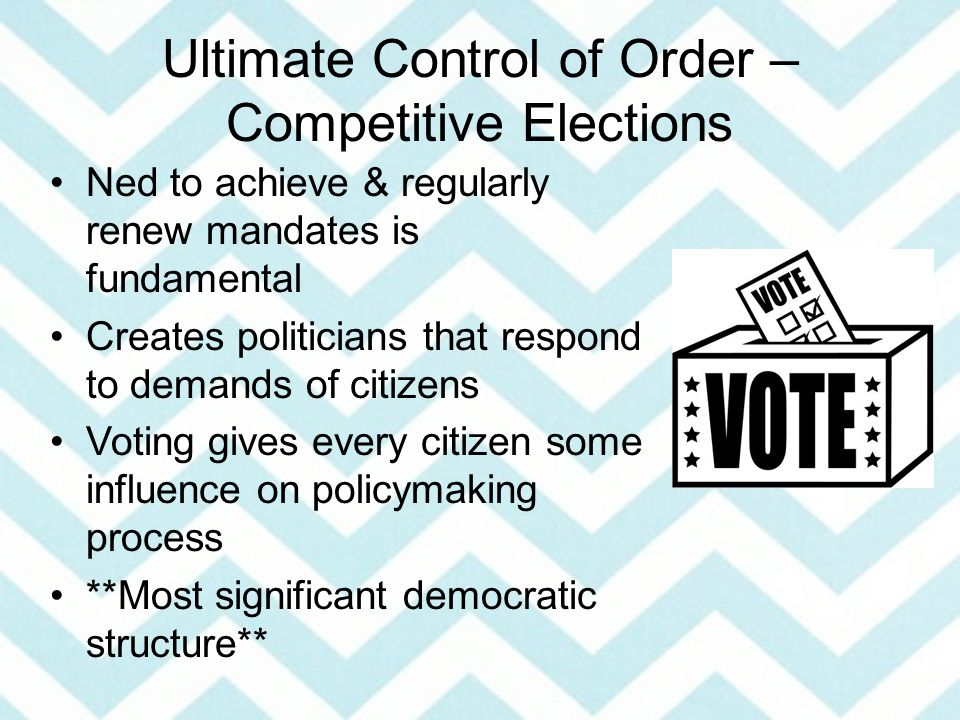 Ultimate Control of Order – Competitive Elections Ned to achieve & regularly renew mandates is fundamental Creates politicians that respond to demands of citizens Voting gives every citizen some influence on policymaking process **Most significant democratic structure**