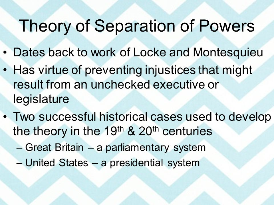 Theory of Separation of Powers Dates back to work of Locke and Montesquieu Has virtue of preventing injustices that might result from an unchecked executive or legislature Two successful historical cases used to develop the theory in the 19 th & 20 th centuries –Great Britain – a parliamentary system –United States – a presidential system