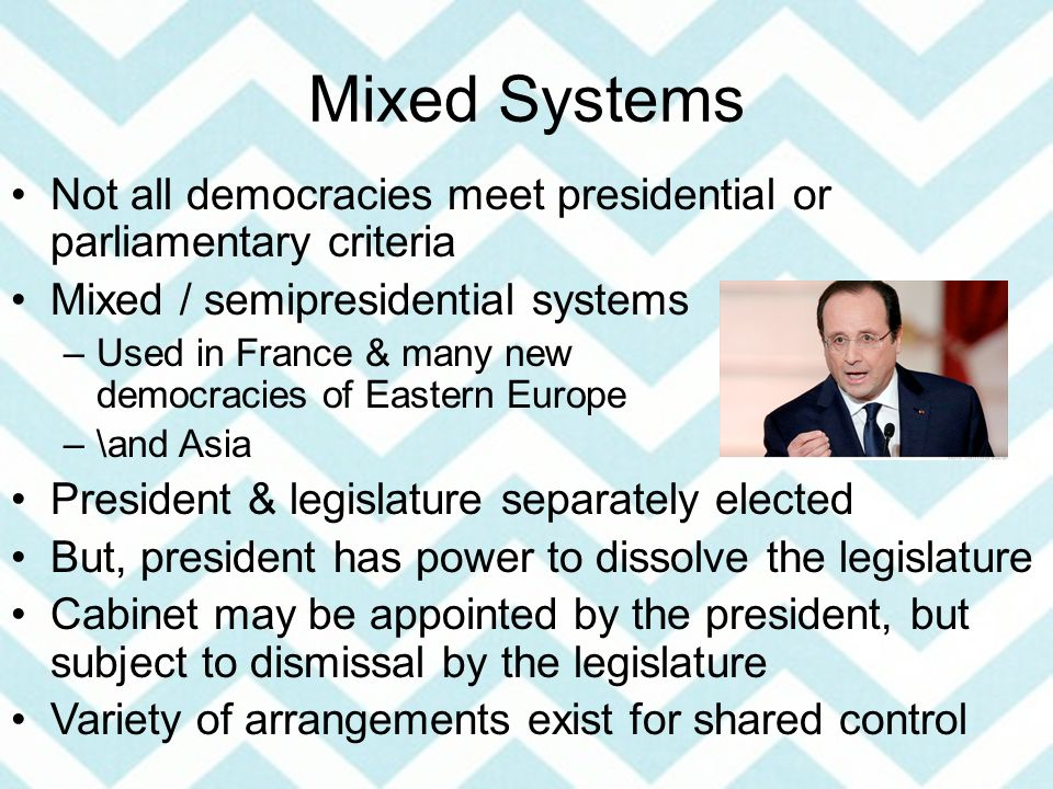 Mixed Systems Not all democracies meet presidential or parliamentary criteria Mixed / semipresidential systems –Used in France & many new democracies of Eastern Europe –\and Asia President & legislature separately elected But, president has power to dissolve the legislature Cabinet may be appointed by the president, but subject to dismissal by the legislature Variety of arrangements exist for shared control