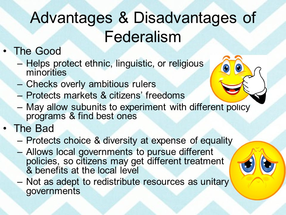 Advantages & Disadvantages of Federalism The Good –Helps protect ethnic, linguistic, or religious minorities –Checks overly ambitious rulers –Protects markets & citizens' freedoms –May allow subunits to experiment with different policy programs & find best ones The Bad –Protects choice & diversity at expense of equality –Allows local governments to pursue different policies, so citizens may get different treatment & benefits at the local level –Not as adept to redistribute resources as unitary governments