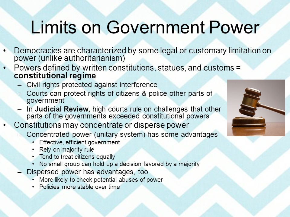Limits on Government Power Democracies are characterized by some legal or customary limitation on power (unlike authoritarianism) Powers defined by written constitutions, statues, and customs = constitutional regime –Civil rights protected against interference –Courts can protect rights of citizens & police other parts of government –In Judicial Review, high courts rule on challenges that other parts of the governments exceeded constitutional powers Constitutions may concentrate or disperse power –Concentrated power (unitary system) has some advantages Effective, efficient government Rely on majority rule Tend to treat citizens equally No small group can hold up a decision favored by a majority –Dispersed power has advantages, too More likely to check potential abuses of power Policies more stable over time
