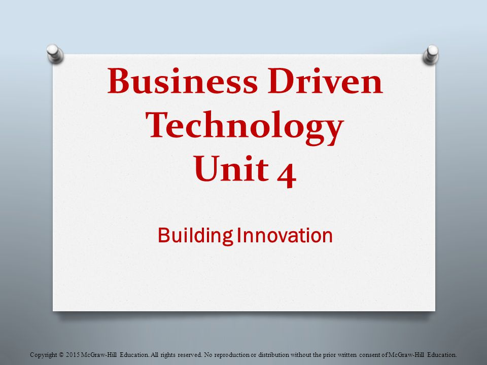 Business Driven Technology Unit 4 Building Innovation Copyright © 2015 McGraw-Hill Education.