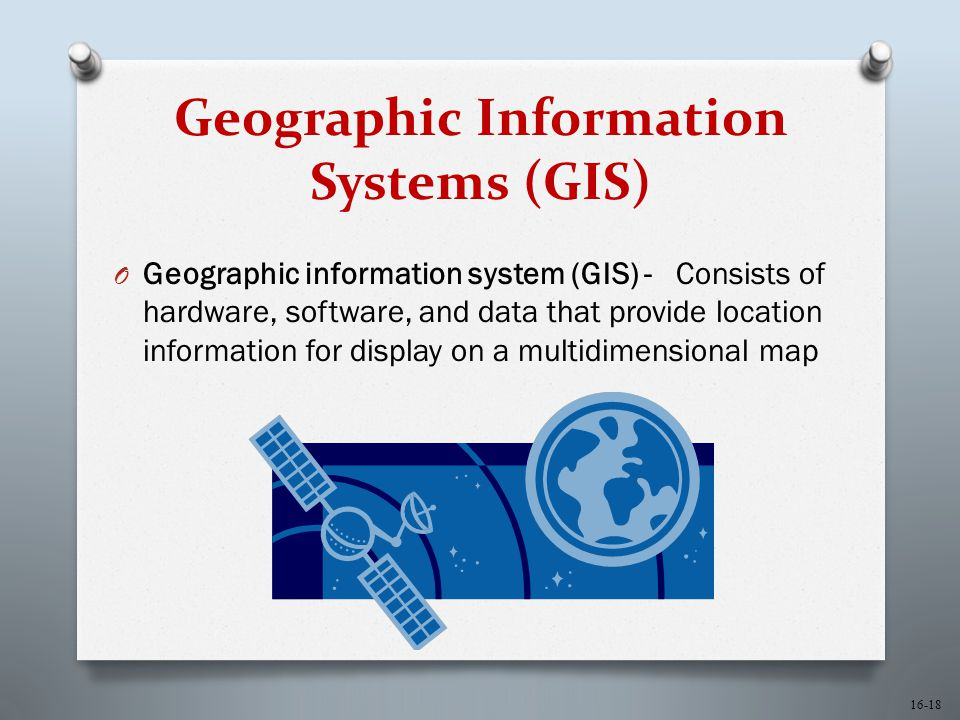 16-18 Geographic Information Systems (GIS) O Geographic information system (GIS) - Consists of hardware, software, and data that provide location information for display on a multidimensional map