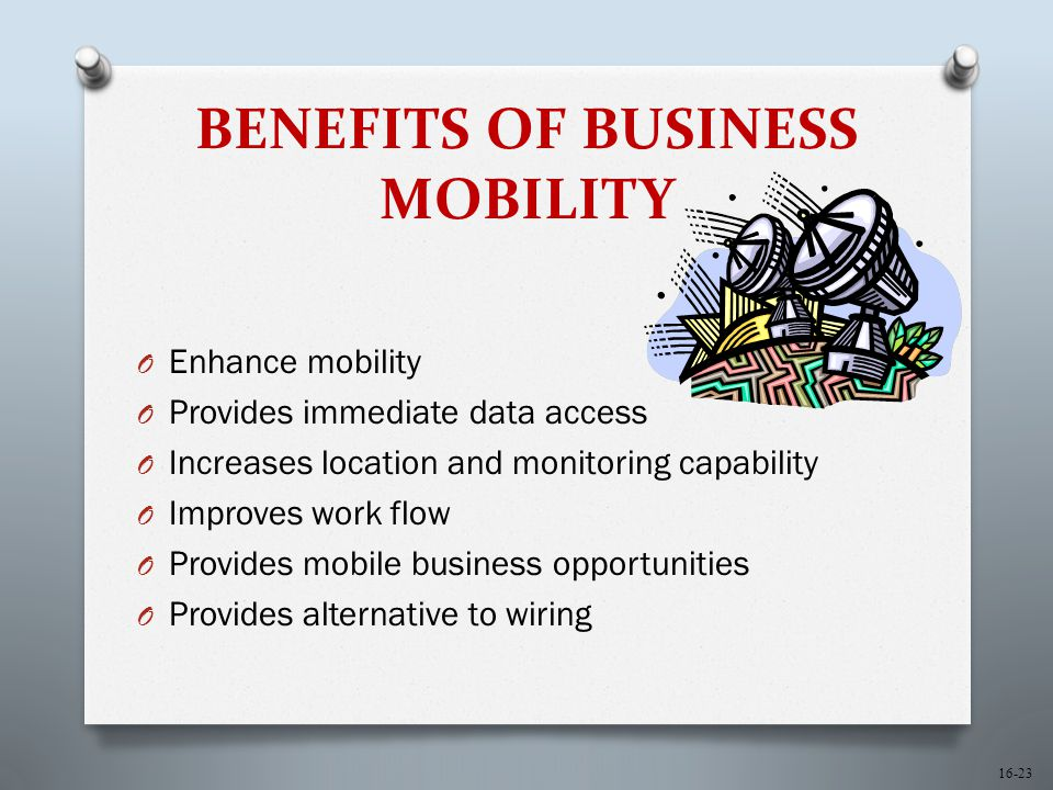 16-23 BENEFITS OF BUSINESS MOBILITY O Enhance mobility O Provides immediate data access O Increases location and monitoring capability O Improves work flow O Provides mobile business opportunities O Provides alternative to wiring