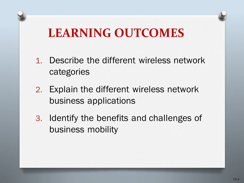16-4 LEARNING OUTCOMES 1. Describe the different wireless network categories 2. Explain the different wireless network business applications 3. Identi