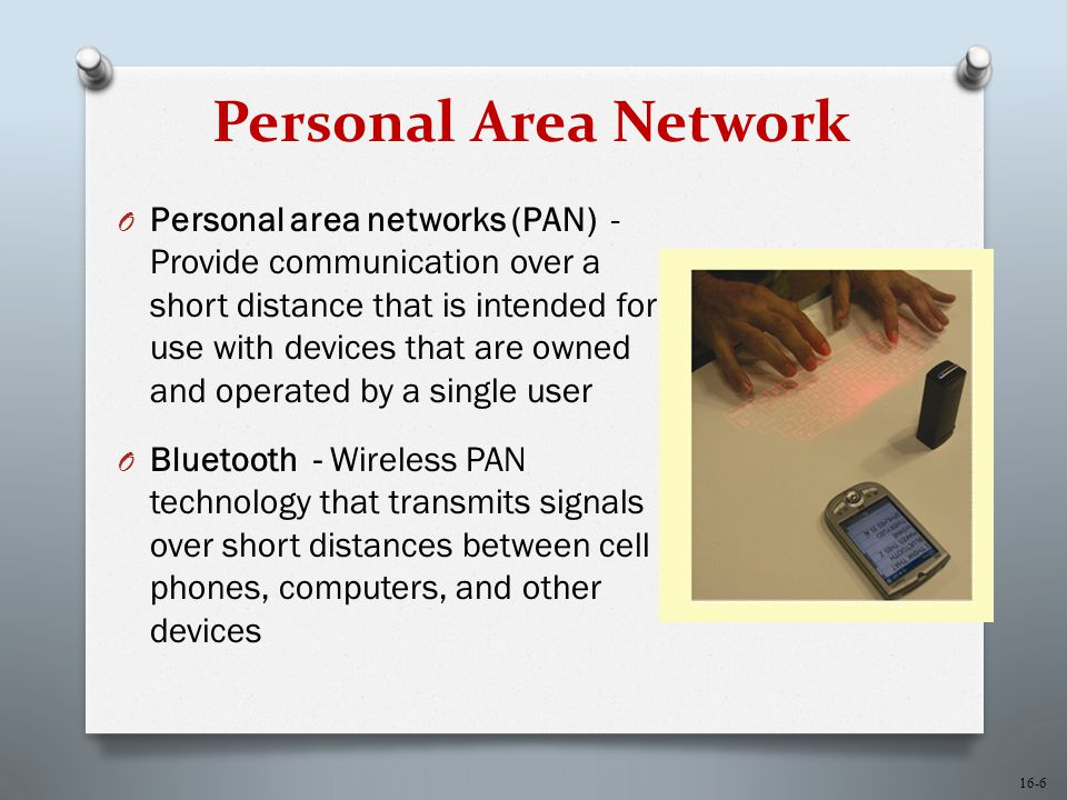 16-6 Personal Area Network O Personal area networks (PAN) - Provide communication over a short distance that is intended for use with devices that are owned and operated by a single user O Bluetooth - Wireless PAN technology that transmits signals over short distances between cell phones, computers, and other devices