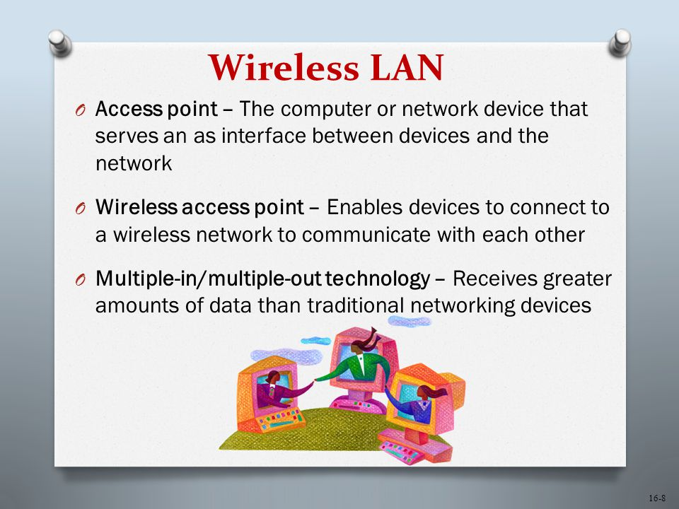 16-8 Wireless LAN O Access point – The computer or network device that serves an as interface between devices and the network O Wireless access point – Enables devices to connect to a wireless network to communicate with each other O Multiple-in/multiple-out technology – Receives greater amounts of data than traditional networking devices