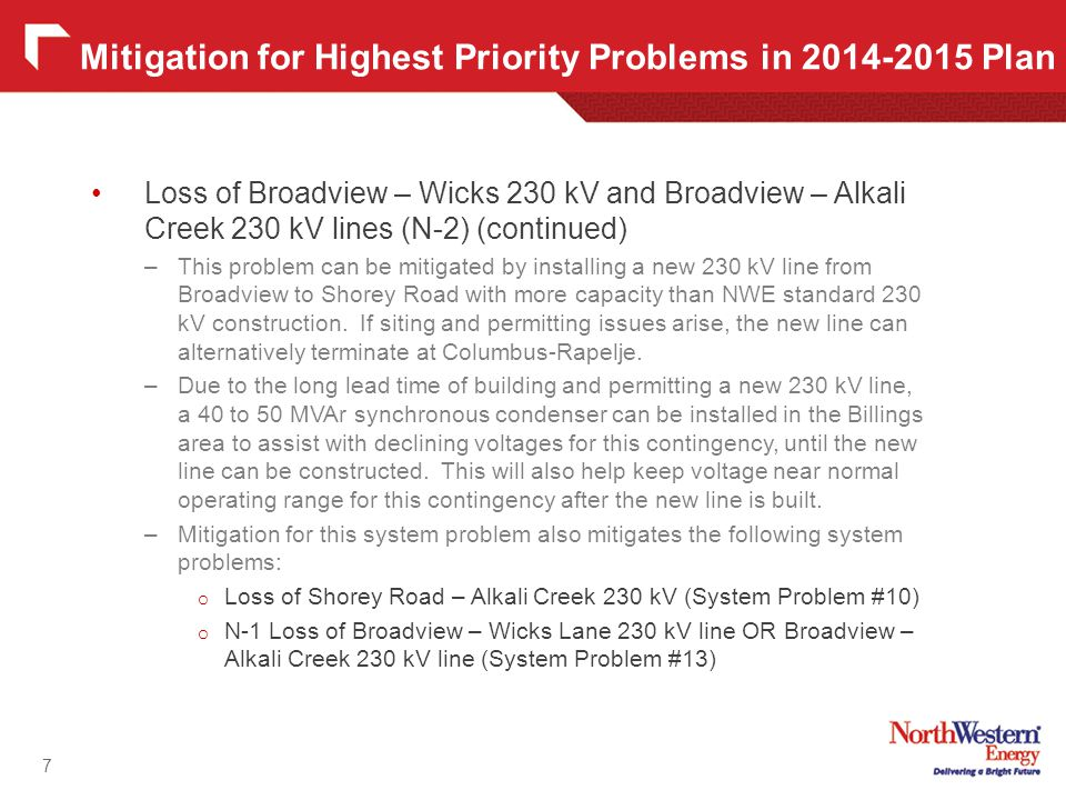 Loss of Broadview – Wicks 230 kV and Broadview – Alkali Creek 230 kV lines (N-2) (continued) –This problem can be mitigated by installing a new 230 kV line from Broadview to Shorey Road with more capacity than NWE standard 230 kV construction.