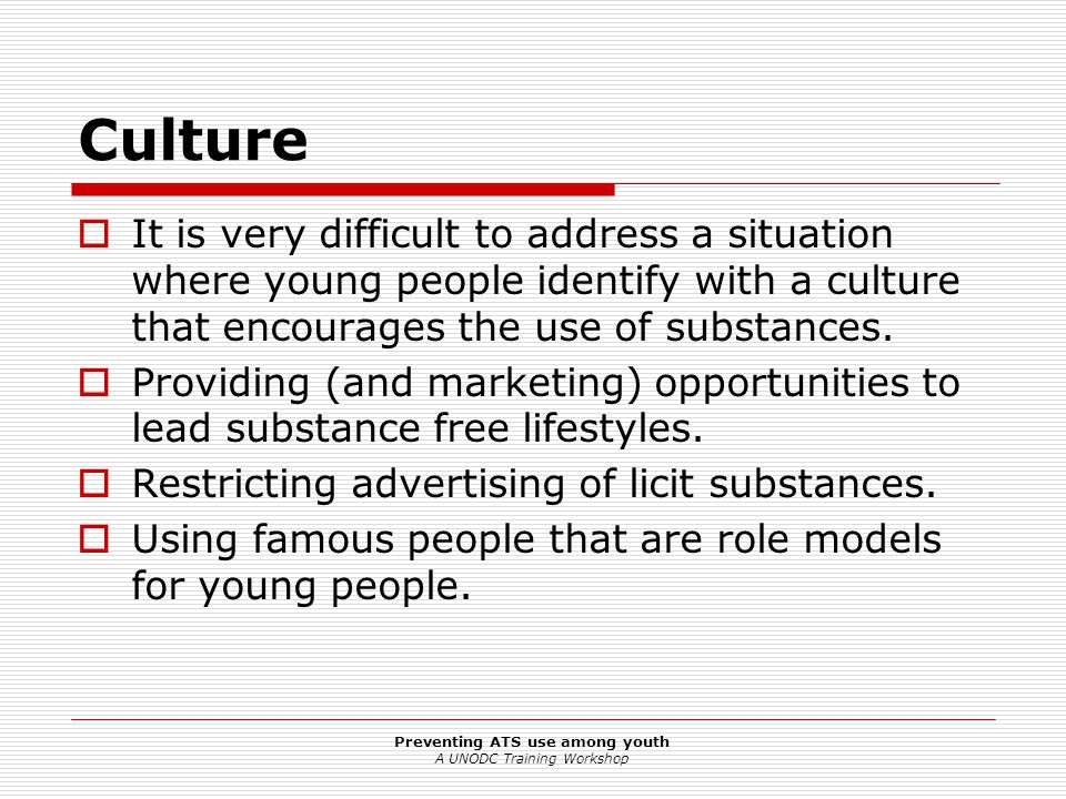 Preventing ATS use among youth A UNODC Training Workshop Culture  It is very difficult to address a situation where young people identify with a culture that encourages the use of substances.