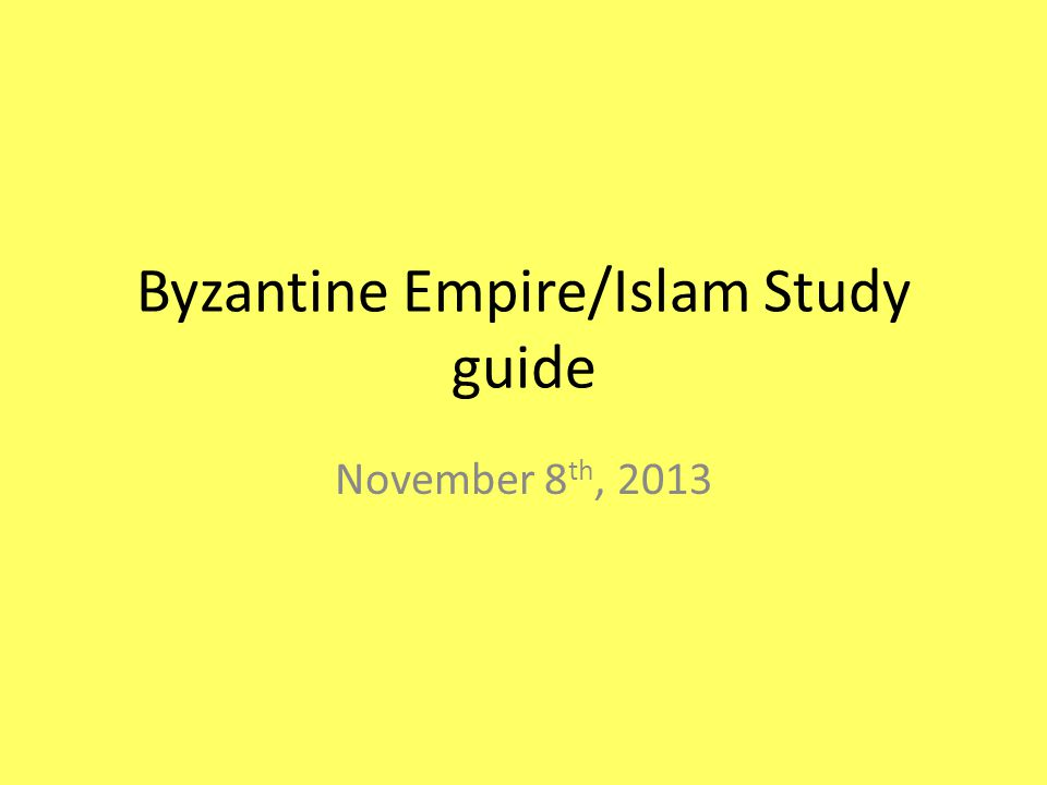 Byzantine Empire/Islam Study guide November 8 th, 2013