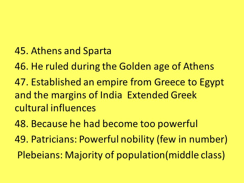 45. Athens and Sparta 46. He ruled during the Golden age of Athens 47.