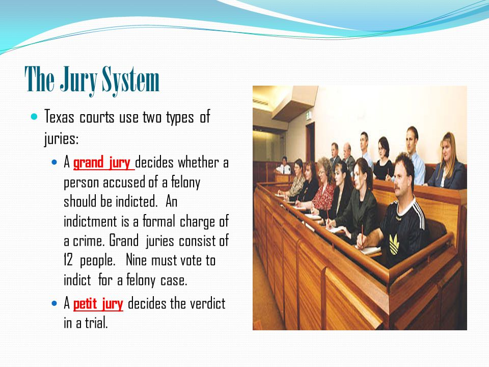 The Jury System Texas courts use two types of juries: A grand jury decides whether a person accused of a felony should be indicted.