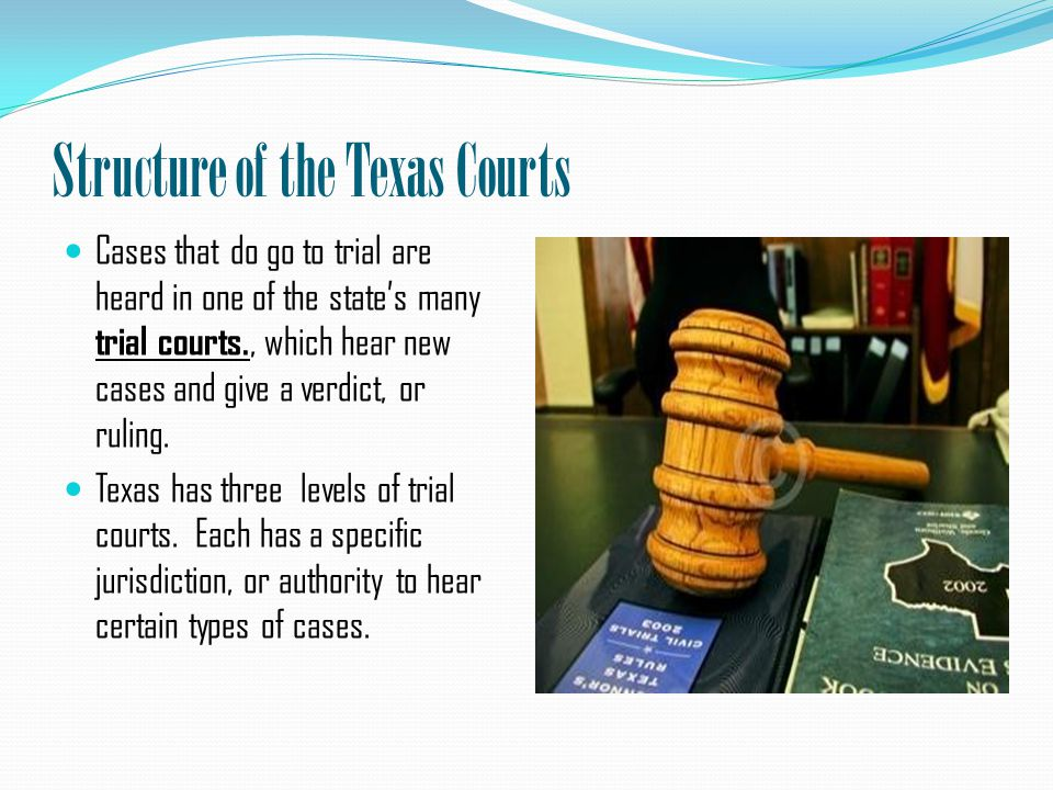 Structure of the Texas Courts Cases that do go to trial are heard in one of the state's many trial courts., which hear new cases and give a verdict, or ruling.