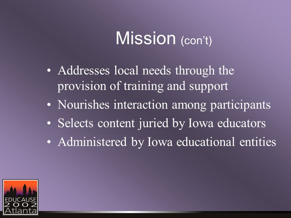 Mission (con't) Addresses local needs through the provision of training and support Nourishes interaction among participants Selects content juried by Iowa educators Administered by Iowa educational entities