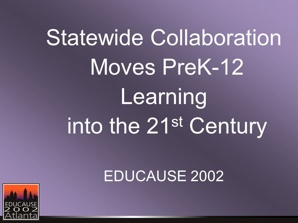 Statewide Collaboration Moves PreK-12 Learning into the 21 st Century EDUCAUSE 2002