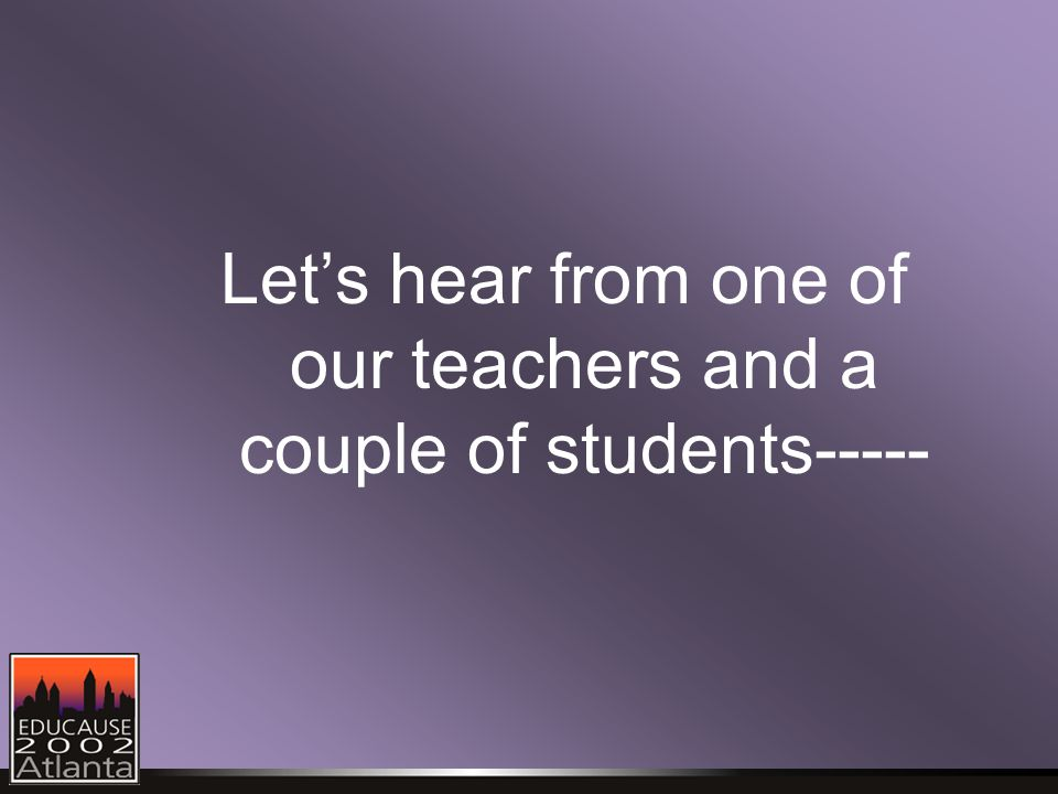 Let's hear from one of our teachers and a couple of students-----