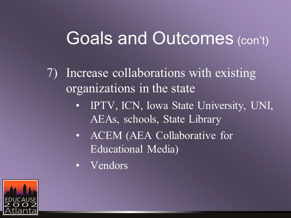 Goals and Outcomes (con't) 7)Increase collaborations with existing organizations in the state IPTV, ICN, Iowa State University, UNI, AEAs, schools, State Library ACEM (AEA Collaborative for Educational Media) Vendors