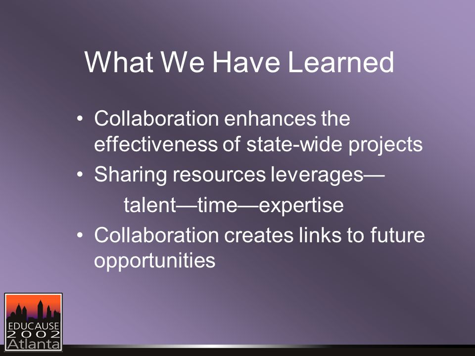 What We Have Learned Collaboration enhances the effectiveness of state-wide projects Sharing resources leverages— talent—time—expertise Collaboration creates links to future opportunities