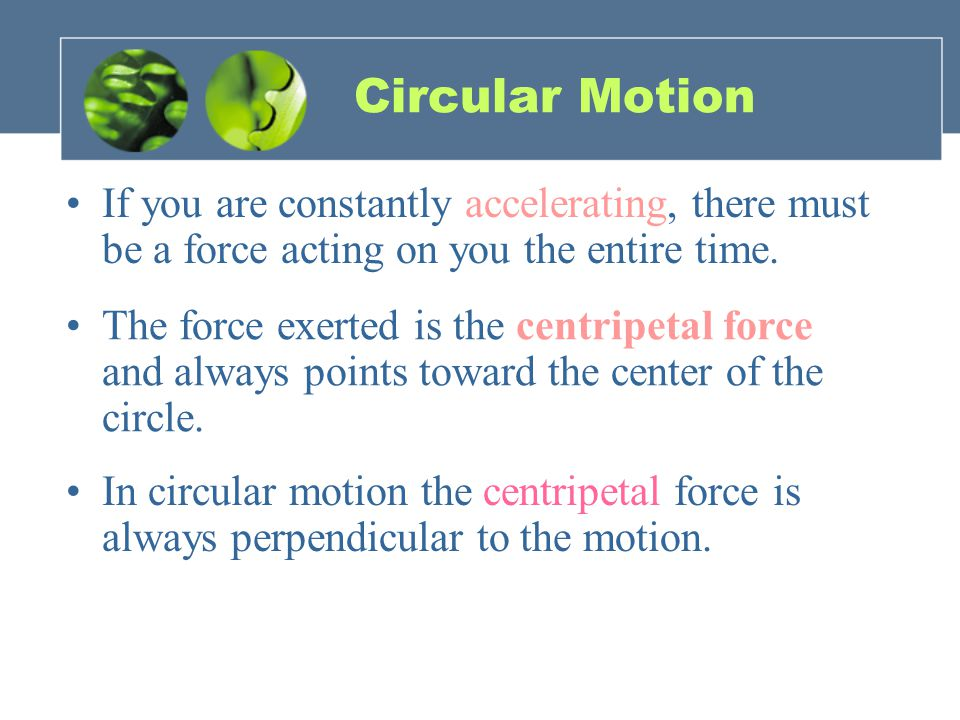 Circular Motion If you are constantly accelerating, there must be a force acting on you the entire time.