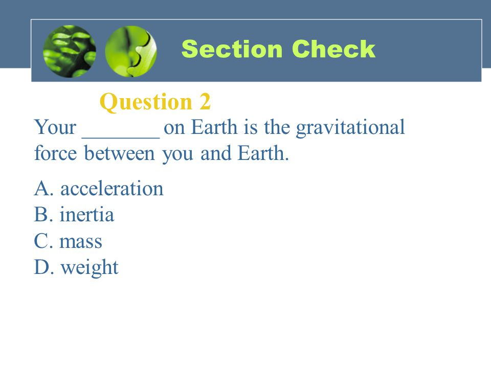 Section Check Question 2 Your _______ on Earth is the gravitational force between you and Earth.