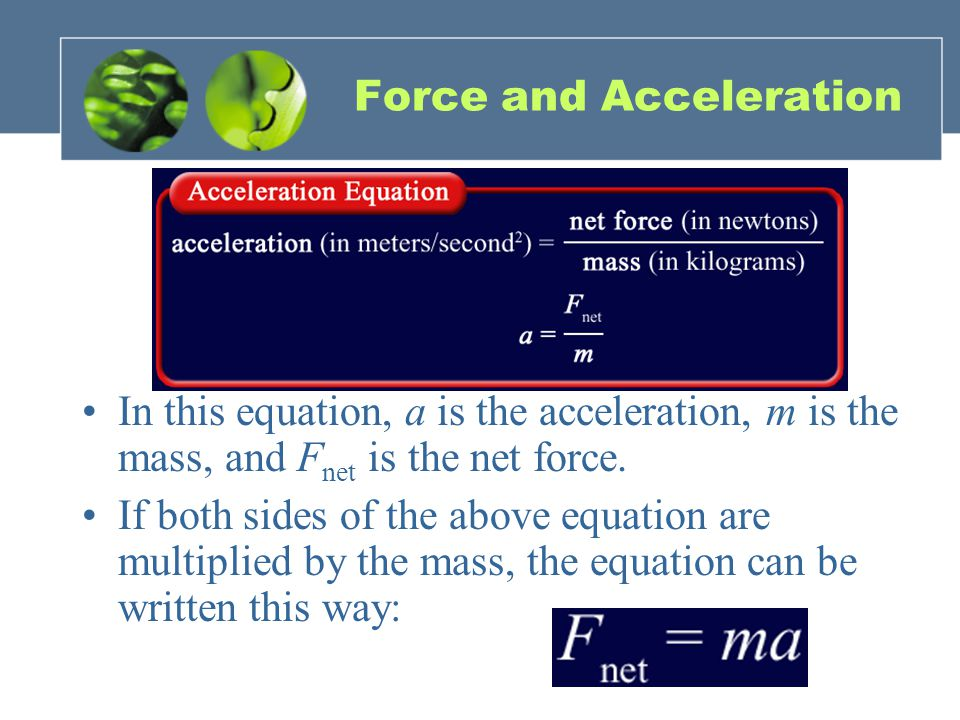 Force and Acceleration In this equation, a is the acceleration, m is the mass, and F net is the net force.