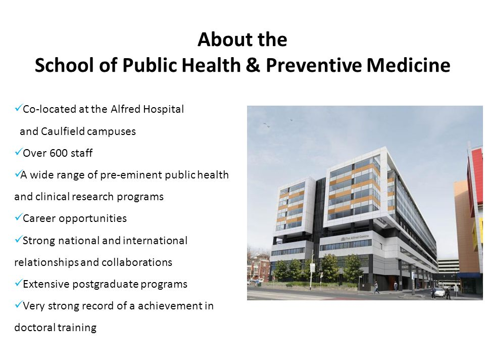 About the School of Public Health & Preventive Medicine Co-located at the Alfred Hospital and Caulfield campuses Over 600 staff A wide range of pre-eminent public health and clinical research programs Career opportunities Strong national and international relationships and collaborations Extensive postgraduate programs Very strong record of a achievement in doctoral training