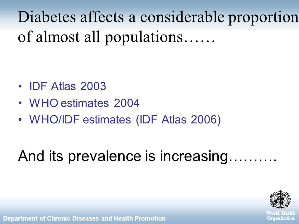 World Health Organization Department of Chronic Diseases and Health Promotion Diabetes affects a considerable proportion of almost all populations…… IDF Atlas 2003 WHO estimates 2004 WHO/IDF estimates (IDF Atlas 2006) And its prevalence is increasing……….