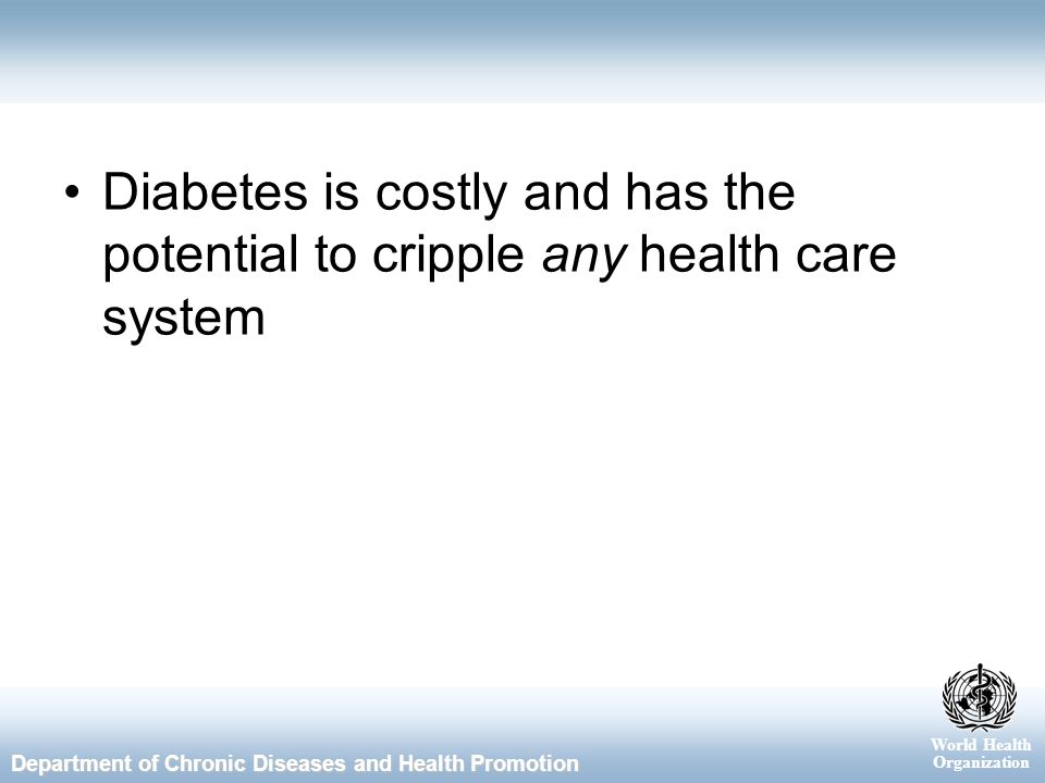 World Health Organization Department of Chronic Diseases and Health Promotion Diabetes is costly and has the potential to cripple any health care system