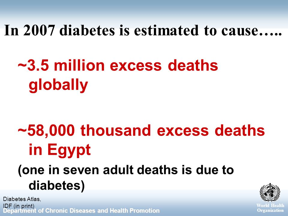 World Health Organization Department of Chronic Diseases and Health Promotion In 2007 diabetes is estimated to cause…..