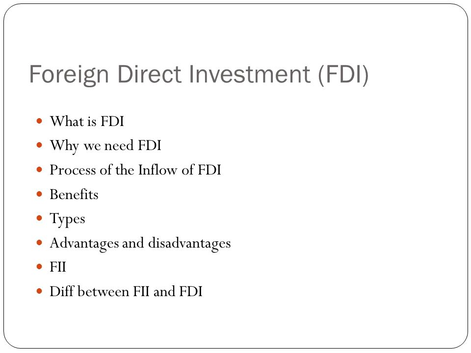 Foreign Direct Investment (FDI) What is FDI Why we need FDI Process of the Inflow of FDI Benefits Types Advantages and disadvantages FII Diff between FII and FDI