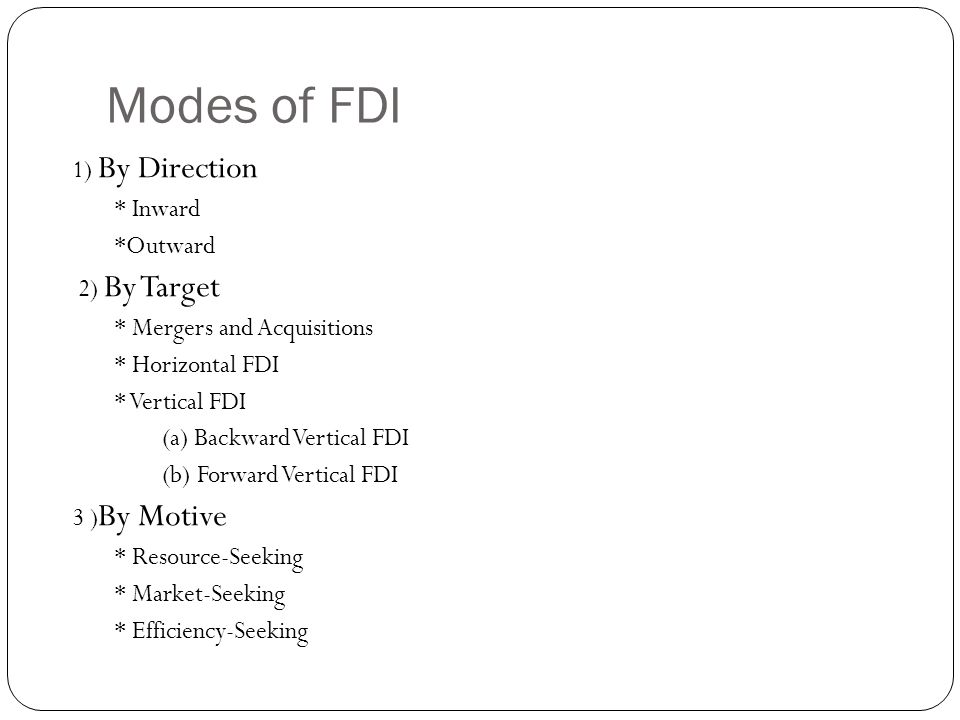 Modes of FDI 1) By Direction * Inward *Outward 2) By Target * Mergers and Acquisitions * Horizontal FDI * Vertical FDI (a) Backward Vertical FDI (b) Forward Vertical FDI 3 ) By Motive * Resource-Seeking * Market-Seeking * Efficiency-Seeking