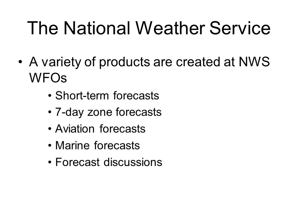 The National Weather Service A variety of products are created at NWS WFOs Short-term forecasts 7-day zone forecasts Aviation forecasts Marine forecasts Forecast discussions