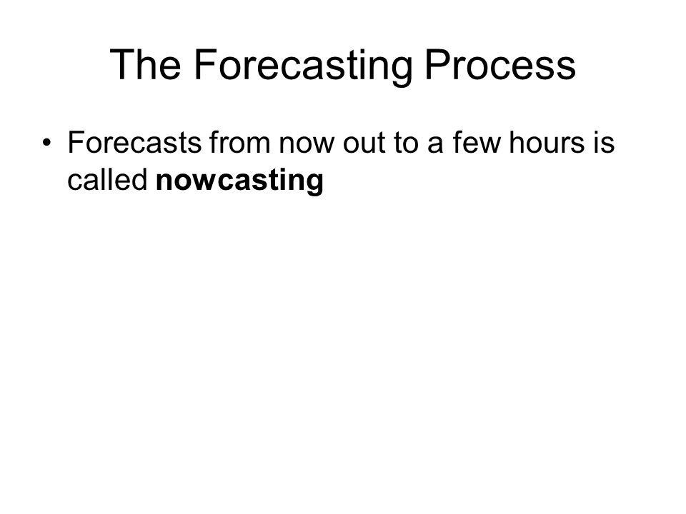 The Forecasting Process Forecasts from now out to a few hours is called nowcasting