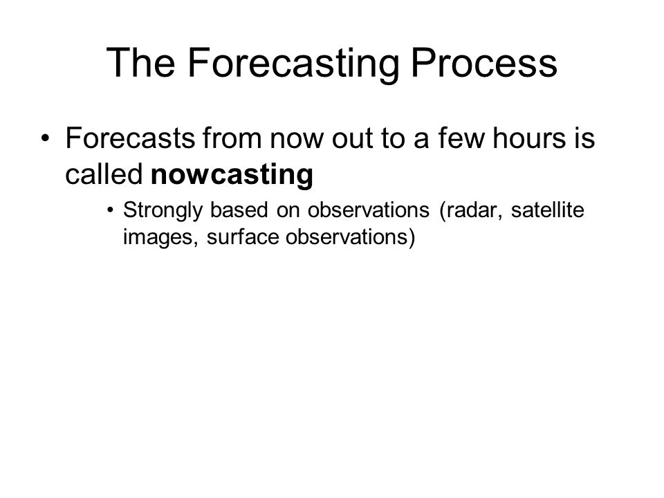 The Forecasting Process Forecasts from now out to a few hours is called nowcasting Strongly based on observations (radar, satellite images, surface observations)