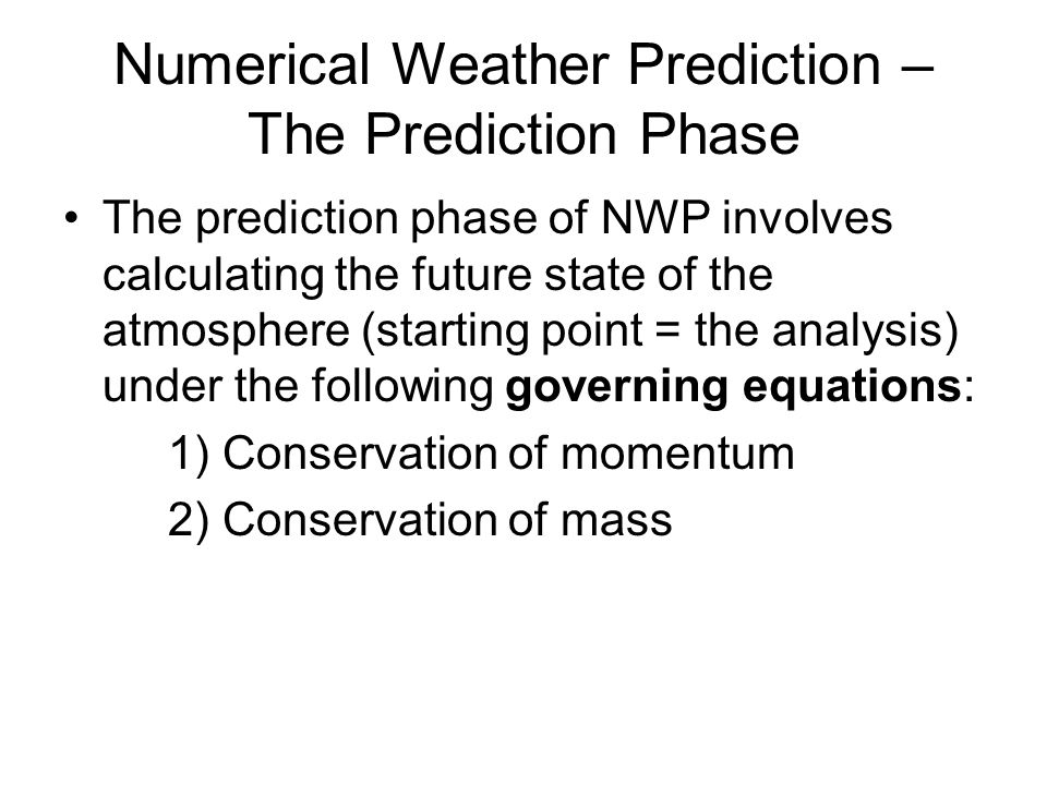 Numerical Weather Prediction – The Prediction Phase The prediction phase of NWP involves calculating the future state of the atmosphere (starting point = the analysis) under the following governing equations: 1) Conservation of momentum 2) Conservation of mass