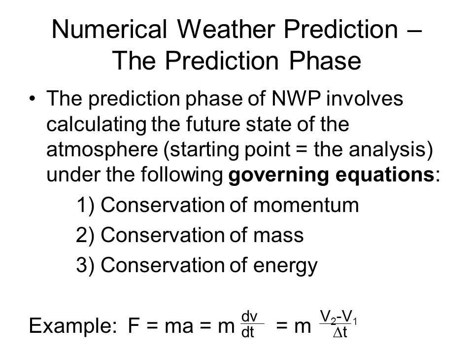 Numerical Weather Prediction – The Prediction Phase The prediction phase of NWP involves calculating the future state of the atmosphere (starting point = the analysis) under the following governing equations: 1) Conservation of momentum 2) Conservation of mass 3) Conservation of energy Example: F = ma = m = m dv dt V 2 -V 1 ∆t
