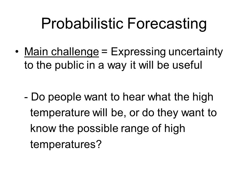 Probabilistic Forecasting Main challenge = Expressing uncertainty to the public in a way it will be useful - Do people want to hear what the high temperature will be, or do they want to know the possible range of high temperatures
