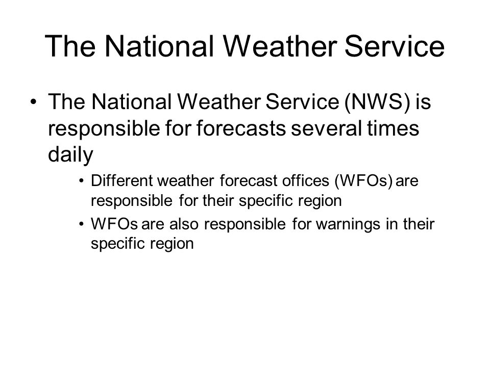 The National Weather Service The National Weather Service (NWS) is responsible for forecasts several times daily Different weather forecast offices (WFOs) are responsible for their specific region WFOs are also responsible for warnings in their specific region
