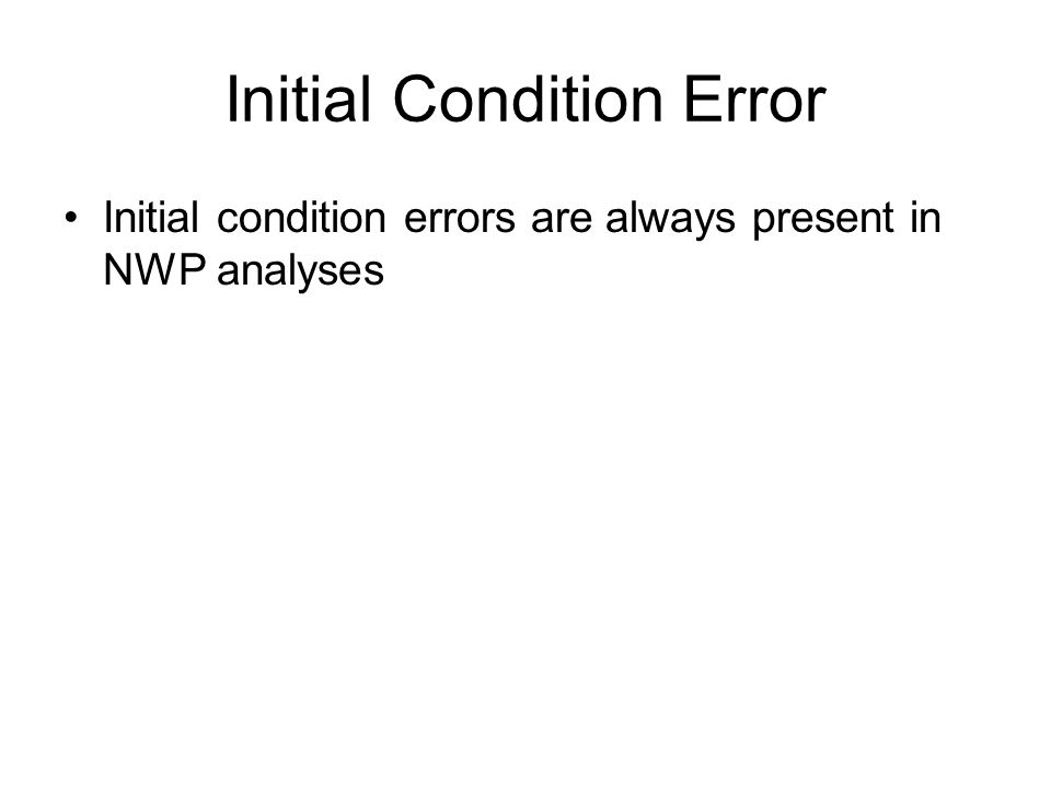 Initial Condition Error Initial condition errors are always present in NWP analyses