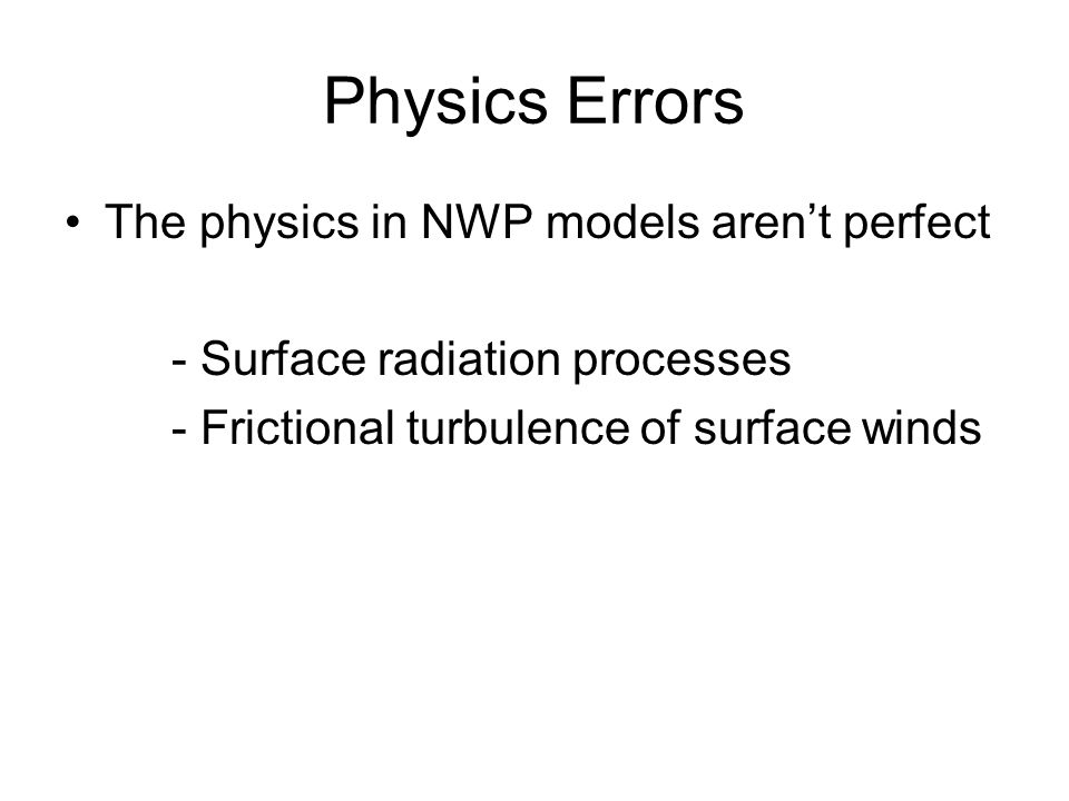Physics Errors The physics in NWP models aren't perfect - Surface radiation processes - Frictional turbulence of surface winds