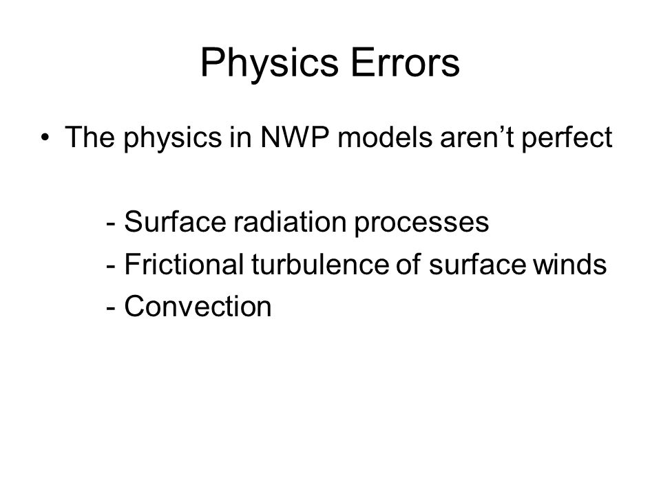 Physics Errors The physics in NWP models aren't perfect - Surface radiation processes - Frictional turbulence of surface winds - Convection