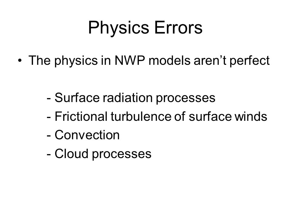 Physics Errors The physics in NWP models aren't perfect - Surface radiation processes - Frictional turbulence of surface winds - Convection - Cloud processes