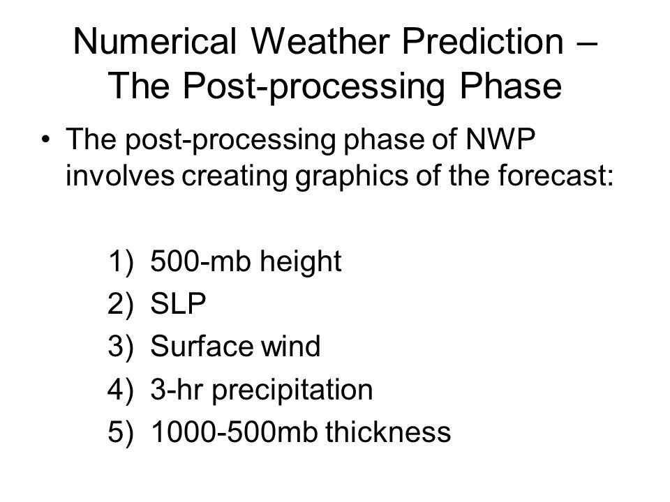Numerical Weather Prediction – The Post-processing Phase The post-processing phase of NWP involves creating graphics of the forecast: 1) 500-mb height 2) SLP 3) Surface wind 4) 3-hr precipitation 5) mb thickness