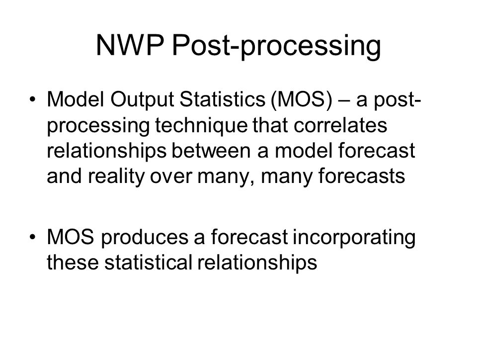 NWP Post-processing Model Output Statistics (MOS) – a post- processing technique that correlates relationships between a model forecast and reality over many, many forecasts MOS produces a forecast incorporating these statistical relationships