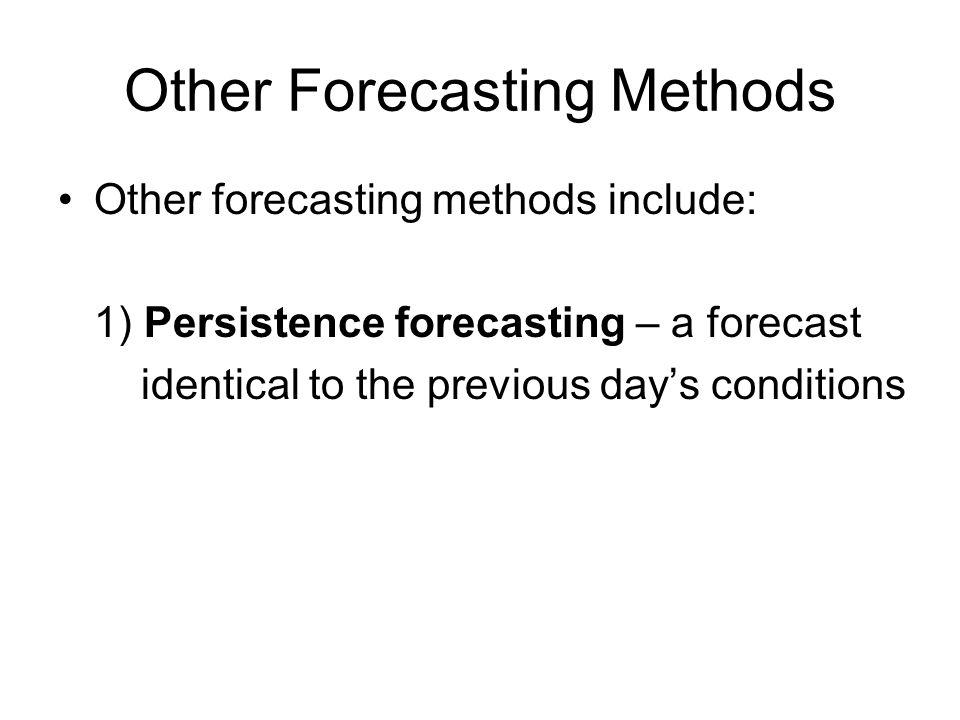 Other Forecasting Methods Other forecasting methods include: 1) Persistence forecasting – a forecast identical to the previous day's conditions
